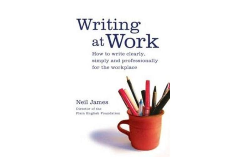 Writing at Work - How to Write Clearly, Effectively and Professionally