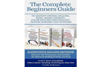 The Complete Beginners Guide to Ancient Crystal Healing, Reiki, Aroma Therapy Color Healing, Reflexology, Psychic Surgery and Hypnosis - Alternative Healing Methods
