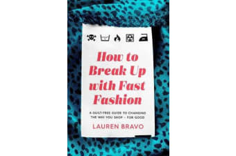How To Break Up With Fast Fashion - A guilt-free guide to changing the way you shop - for good