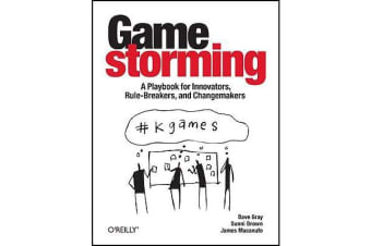 Gamestorming - A Playbook for Innovators, Rulebreakers, and Changemakers