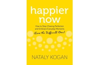 Happier Now - How to Stop Chasing Perfection and Embrace Everyday Moments (Even the Difficult Ones)
