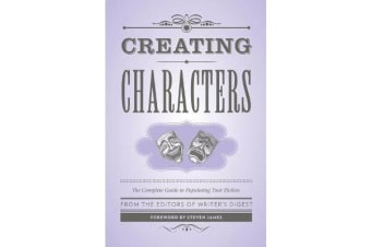Creating Characters - The Complete Guide to Populating Your Fiction; Foreword by Steven James