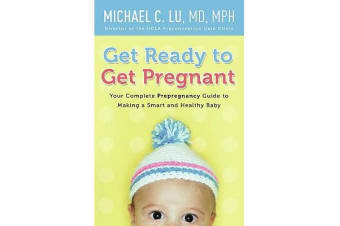 Get Ready to Get Pregnant - Your Complete Prepregnancy Guide to Making a Smart and Healthy Baby