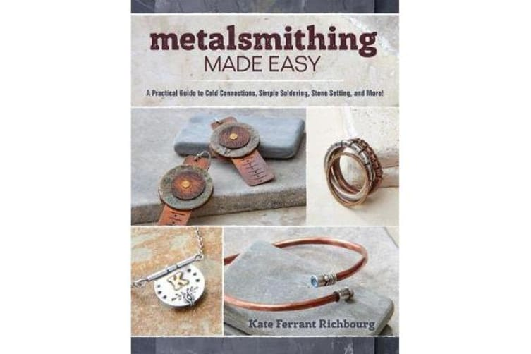 Metalsmithing Made Easy - A Practical Guide to Cold Connections, Simple Soldering, Stone Setting, and More!