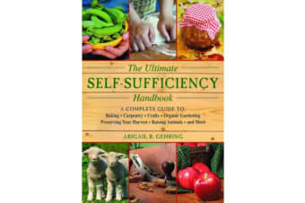 The Ultimate Self-Sufficiency Handbook - A Complete Guide to Baking, Crafts, Gardening, Preserving Your Harvest, Raising Animals, and More