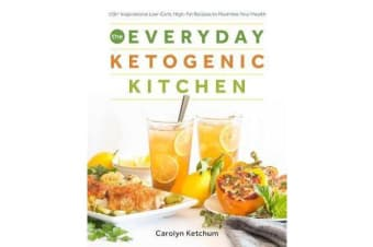 The Everyday Ketogenic Kitchen - With More Than 150 Inspirational Low-Carb, High-Fat Recipes to Maximize Your Health