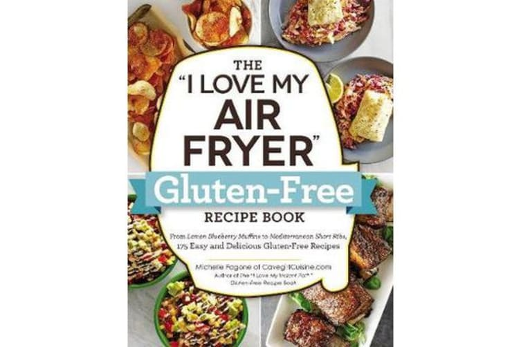 """The """"I Love My Air Fryer"""" Gluten-Free Recipe Book - From Lemon Blueberry Muffins to Mediterranean Short Ribs, 175 Easy and Delicious Gluten-Free Recipes"""