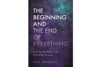 The Beginning and the End of Everything - From the Big Bang to the End of the Universe
