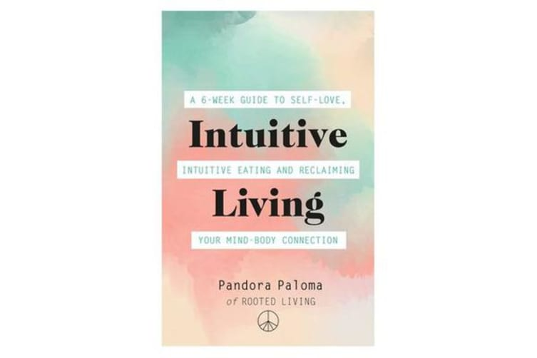 Intuitive Living - A 6-week guide to self-love, intuitive eating and reclaiming your mind-body connection