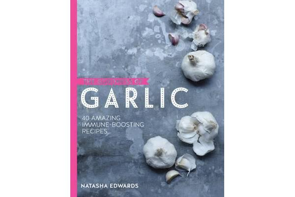 The Goodness of Garlic - 40 Amazing Immune-Boosting Recipes