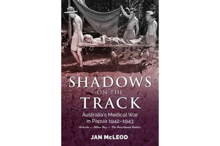 Shadows on the Track - Australia'S Medical War in Papua 1942-1943kokoda - Milne Bay - the Beachhead Battles