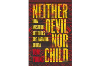 Neither Devil Nor Child - How Western Attitudes Are Harming Africa