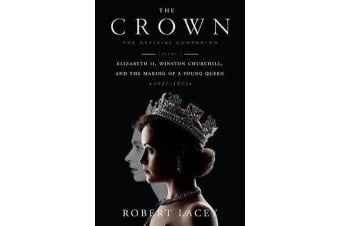 The Crown: The Official Companion, Volume 1 - Elizabeth II, Winston Churchill, and the Making of a Young Queen (1947-1955)