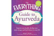 The Everything Guide to Ayurveda - Improve Your Health, Develop Your Inner Energy, and Find Balance in Your Life