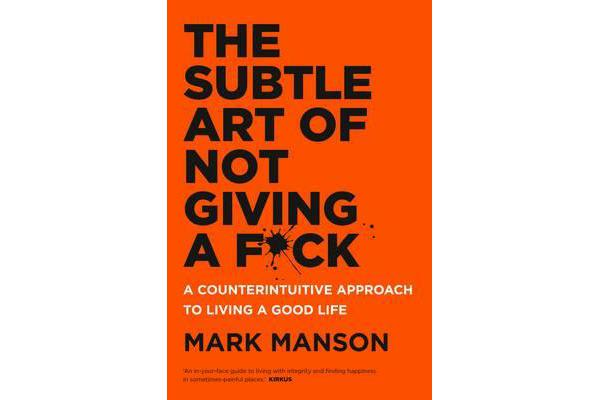 The Subtle Art of Not Giving a F*ck - A Counterintuitive Approach to Living a Good Life