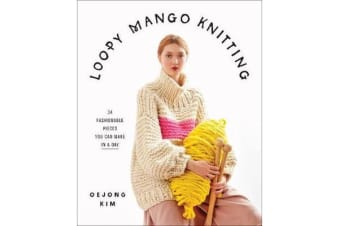 Loopy Mango Knitting - 34 Fashionable Pieces You Can Make in a Day