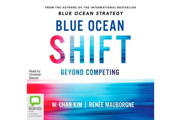 Blue Ocean Shift - Beyond Competing - Proven Steps to Inspire Confidence and Seize New Growth