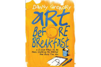 Art Before Breakfast - A Zillion Ways to Be More Creative, No Matter How Busy You Are