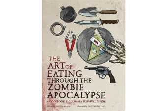 The Art of Eating through the Zombie Apocalypse - A Cookbook and Culinary Survival Guide