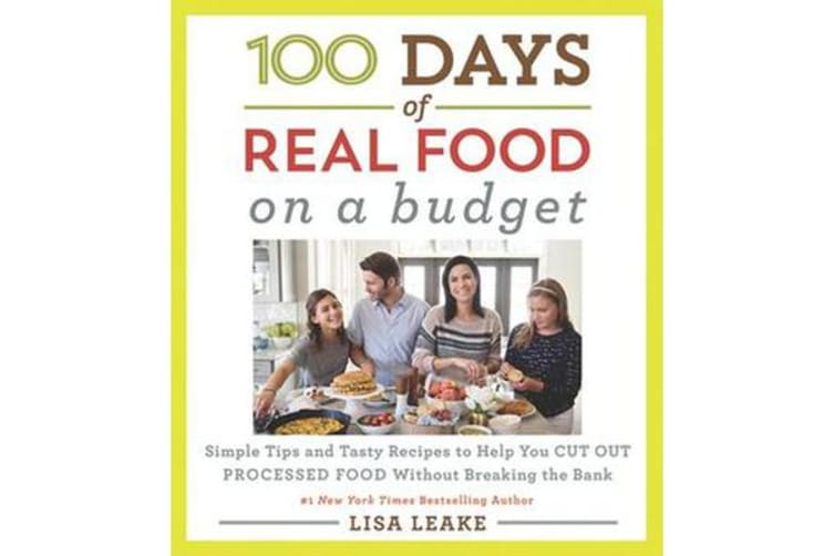 100 Days of Real Food: On a Budget - Simple Tips and Tasty Recipes to Help You Cut Out Processed Food Without Breaking the Bank
