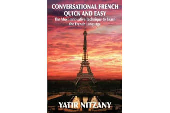 Conversational French Quick and Easy - The Most Innovative and Revolutionary Technique to Learn the French Language.