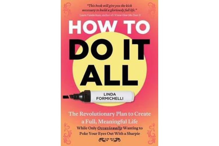 How to Do It All - The Revolutionary Plan to Create a Full, Meaningful Life - While Only Occasionally Wanting to Poke Your Eyes Out with a Sharpie