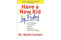 Have a New Kid by Friday Participant's Guide - How to Change Your Child's Attitude, Behavior & Character in 5 Days