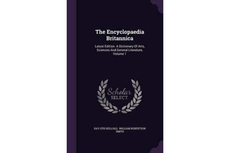 The Encyclopaedia Britannica - Latest Edition. a Dictionary of Arts, Sciences and General Literature, Volume 1