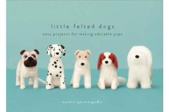 Little Felted Dogs - Easy Projects for Making Adorable Pups