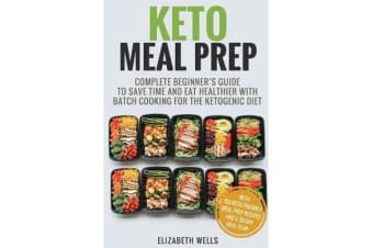 Keto Meal Prep - Complete Beginner's Guide to Save Time and Eat Healthier with Batch Cooking for the Ketogenic Diet