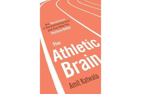 The Athletic Brain - How Neuroscience is Revolutionising Sport and Can Help You Perform Better