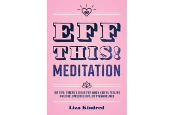 Eff This! Meditation - 108 Tips, Tricks, and Ideas for When You're Feeling Anxious, Stressed Out, or Overwhelmed