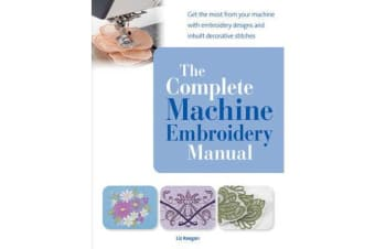 The Complete Machine Embroidery Manual - Get the Most from Your Machine with Embroidery Designs and Inbuilt Decorative Stitches