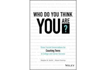 Who Do You Think You Are? - Three Crucial Conversations for Coaching Teens to College and Career Success