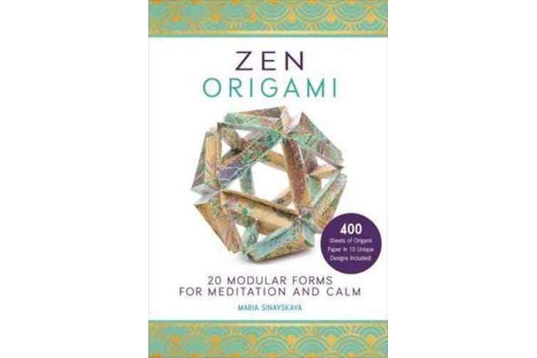 Zen Origami - 20 Modular Forms for Meditation and Calm: 400 sheets of origami paper in 10 unique designs included!