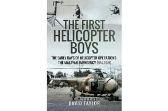 The First Helicopter Boys - The Early Days of Helicopter Operations - The Malayan Emergency, 1947-1960