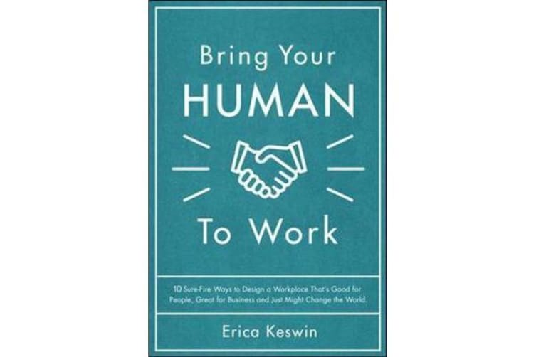 Bring Your Human to Work - 10 Surefire Ways to Design a Workplace That Is Good for People, Great for Business, and Just Might Change the World