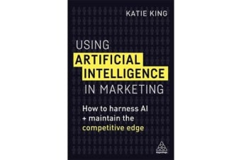 Using Artificial Intelligence in Marketing - How to Harness AI and Maintain the Competitive Edge