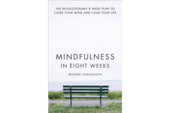 Mindfulness in Eight Weeks - The Revolutionary 8 Week Plan to Clear Your Mind and Calm Your Life