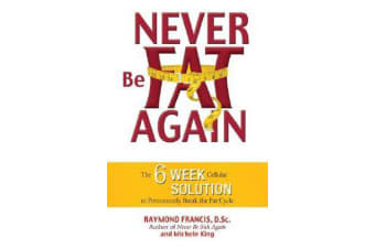 Never Be Fat Again - The 6-Week Cellular Solution to Permanently Break the Fat Cycle