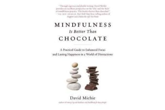 Mindfulness Is Better Than Chocolate - A Practical Guide to Enhanced Focus and Lasting Happiness in a World of Distractions