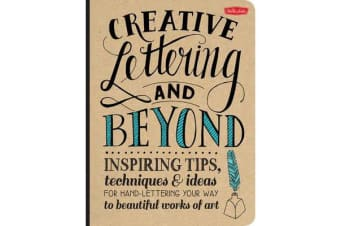 Creative Lettering and Beyond - Inspiring Tips, Techniques, and Ideas for Hand Lettering Your Way to Beautiful Works of Art