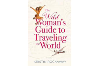 The Wild Woman's Guide to Traveling the World - A Novel