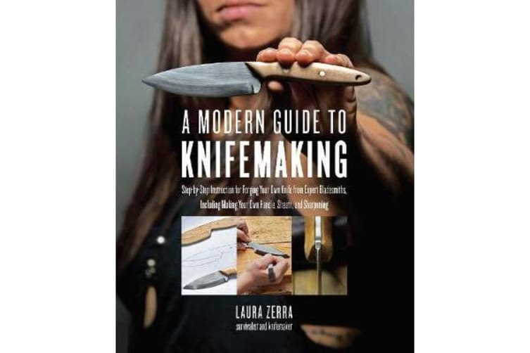 A Modern Guide to Knifemaking - Step-by-step instruction for forging your own knife from expert bladesmiths, including making your own handle, sheath and sharpening