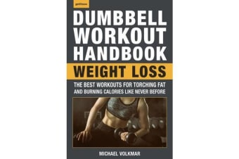 The Dumbbell Workout Handbook: Weight Loss - The Best Workouts for Torching Fat and Burning Calories Like Never Before