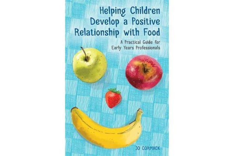 Helping Children Develop a Positive Relationship with Food - A Practical Guide for Early Years Professionals