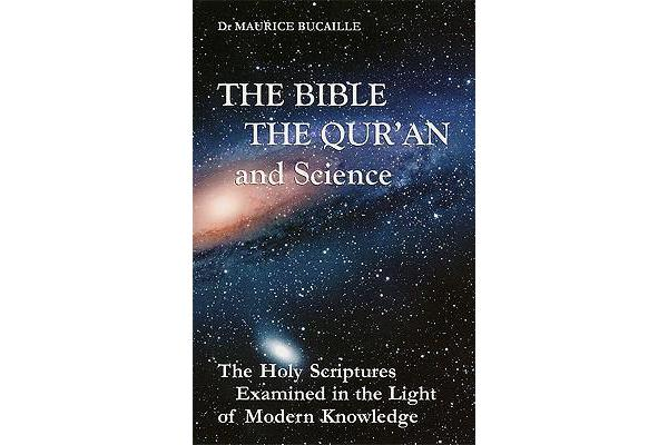 The Bible, the Qur'an, and Science - The Holy Scriptures Examined in the Light of Modern Knowledge