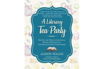 A Literary Tea Party - Blends and Treats for Alice, Bilbo, Dorothy, Jo, and Book Lovers Everywhere