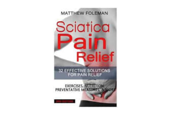 Sciatica Pain Relief - 32 Effective Solutions for Pain Relief: Exercises, Nutrition, Preventative Measures, & More