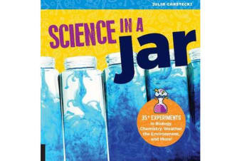 Science in a Jar - 35+ Experiments in Biology, Chemistry, Weather, the Environment, and More!